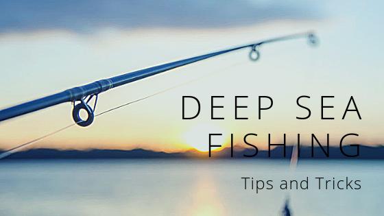 Deep Sea Fishing Tips and Tricks